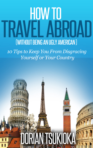 How to Travel Abroad Even If You Are a Stupid American:10 Tips to Keep You From Disgracing Yourself or Your Country