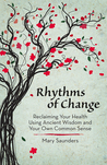 Rhythms of Change: Reclaiming Your Health Using Ancient Wisdom and Your Own Common Sense