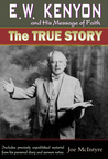 E.W. Kenyon and His Message of Faith: The True Story