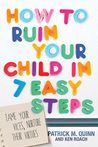 How to Ruin Your Child in 7 Easy Steps: A Biblical Parenting Guide for the Rest of Us