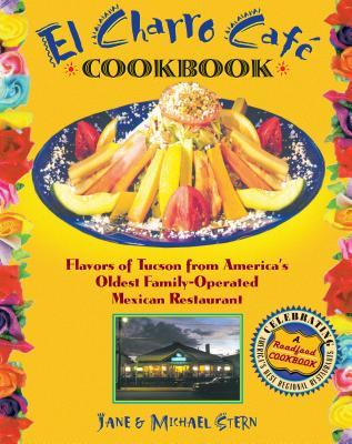 El Charro Caft Cookbook: Flavors of Tucson from America's Oldest Family-Operated Mexican Restaurant