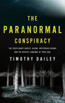The Paranormal Conspiracy: The Truth about Ghosts, Aliens, Mysterious Beings and the Deepest Longings of Your Soul