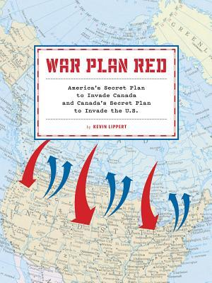 War Plan Red: The United States' Secret Plans to Invade Canada and ...