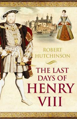 The Last Days of Henry VIII by Robert Hutchinson