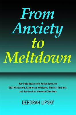 From Anxiety to Meltdown: How Individuals on the Autism Spectrum Deal with Anxiety, Experience Meltdowns, Manifest Tantrums, and How You Can Intervene Effectively