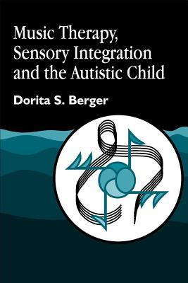 Music Therapy, Sensory Integration and the Autistic Child by Dorita S. Berger