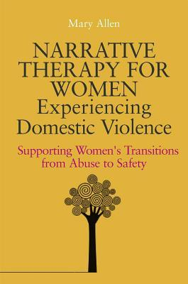 Narrative Therapy for Women Experiencing Domestic Violence: Supporting Women's Transitions from Abuse to Safety