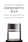 Impromptu Man: J.L. Moreno and the Origins of Psychodrama, Encounter Culture, and the Social Network