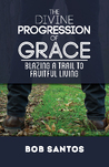 The Divine Progression of Grace - Blazing a Trail to Fruitful Living
