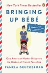 Bringing Up Bébé: One American Mother Discovers the Wisdom of French Parenting (now with Bébé Dayby Day: 100 Keys to French Parenting)