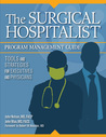 The Surgical Hospitalist Program Management Guide: Tools and Strategies for Executives and Physicians