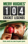 Merv Hughes' 104 Cricket Legends: Hilarious Stories About my Favourite Cricketers