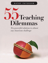 55 Teaching Dilemmas: Ten Powerful Solutions to Almost Any Classroom Challenge