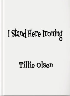 a fiction analysis of tillie olsens i stand here ironing and alice walkers everyday use An introduction to fiction alice walker everyday use alice walker on writing the black woman carried tillie olsen, i stand here ironing.