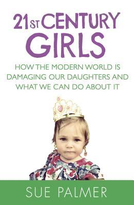 21st Century Girls: How Female Minds Develop, How to Raise Bright, Balanced Girls and Why Today's World Needs Them More Than Ever