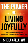 The Power of Living Joyfully: Your Guide to Setting and Achieving Goals that Enrich Your Life