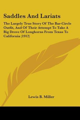 Saddles and Lariats: The Largely True Story of the Bar-Circle Outfit, and of Their Attempt to Take a Big Drove of Longhorns from Texas to C