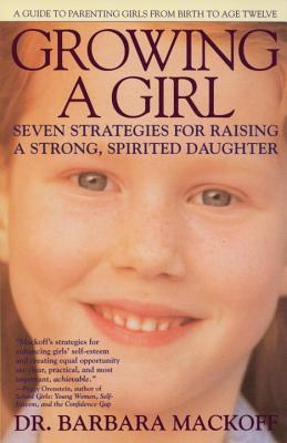 Growing a Girl: Seven Strategies for Raising a Strong, Spirited Daughter