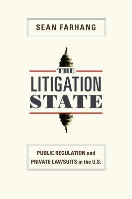 The Litigation State: Public Regulation and Private Lawsuits in the United States: Public Regulation and Private Lawsuits in the United States