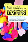 Simple Low-Cost Games and Activities for Sensorimotor Learning: A Sourcebook of Ideas for Young Children Including Those with Autism, ADHD, Sensory Processing Disorder, and Other Learning Differences