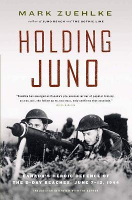 Holding Juno: Canada's Heroic Defence of the D-Day Beaches: June 7-12, 1944