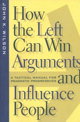 How the Left Can Win Arguments and Influence People: A Tactical Manual for Pragmatic Progressives