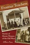 Frontier Teachers: Stories of Heroic Women of the Old West
