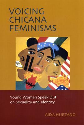 Voicing Chicana Feminisms: Young Women Speak Out on Sexuality and Identity