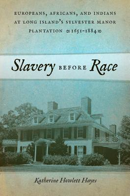 Slavery Before Race: Europeans, Africans, and Indians at Long Island's Sylvester Manor Plantation, 1651-1884