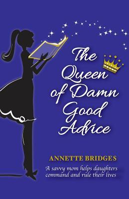 The Queen of Damn Good Advice: A Savvy Mom Helps Daughters Command and Rule Their Lives