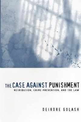 The Case Against Punishment: Retribution, Crime Prevention, and the Law