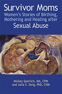 Survivor Moms: Women's Stories Of Birthing, Mothering And Healing After Sexual Abuse