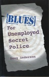 Blues for Unemployed Secret Police: Poems by Doug Anderson