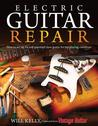 Electric Guitar Repair: How to Set Up, Fix and Maintain Your Guitar for Top Playing Condition