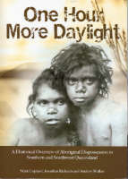 One Hour More Daylight: A Historical Overview of Aboriginal Dispossession in Southern and Southwest Queensland.