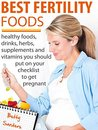 Best Fertility Foods: Healthy Foods, Drinks, Herbs, Supplements And Vitamins You Should Put On Your Checklist To Get Pregnant!