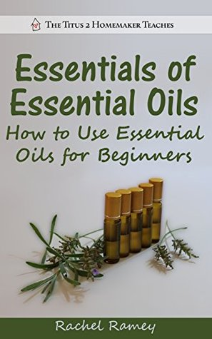 Essentials of Essential Oils: How to Use Essential Oils for Beginners (The Titus 2 Homemaker Teaches)