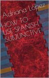 HOW TO USE SPANISH SUBJUNCTIVE