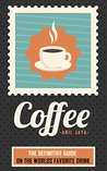Coffee: The Definitive Guide On the Worlds Favorite Drink (The Coffee Guide - Beverages - Drinks - Teas)