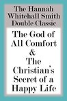 The Hannah Whitall Smith Double Classic: The God of All Comfort & The Christian's Secret of a Happy Life