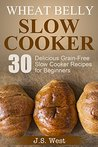 Wheat Belly Slow Cooker: 30 Delicious Grain-Free Slow Cooker Recipes for Beginners (Wheat Belly, Wheat Belly Slow Cooker)