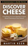 Discover Cheese - Everything You Ever Wanted To Know About Choosing A Fine Cheese! (A Connoisseur's Guide Series)