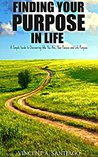 Finding Your Purpose In Life: A Simple Guide to Discovering Who You Are, Your Passion and Life Purpose