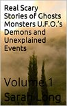 Real Scary Stories of Ghosts Monsters U.F.O.'s Demons and Unexplained Events: Volume 1