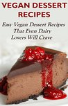 Vegan Dessert Recipes: Vegan Dessert Recipes Even Dairy Lovers Will Crave (Vegan Recipes)