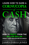 """""""Cornucopia of Cash"""" How to Profit from the Billion Dollar Credit Card Processing Business"""