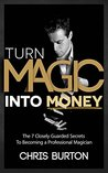 Turn Magic Into Money: The 7 Closely Guarded Secrets To Becoming A Professional Magician