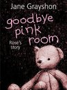 Goodbye Pink Room: Rose's Story