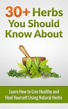 30+ Herbs You Should Know About: Learn How To Live Healthy And Heal Yourself Using Natural Herbs
