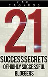 21 Success Secrets Of Highly Successful Bloggers: How to build a successful blog faster than you ever thought possible